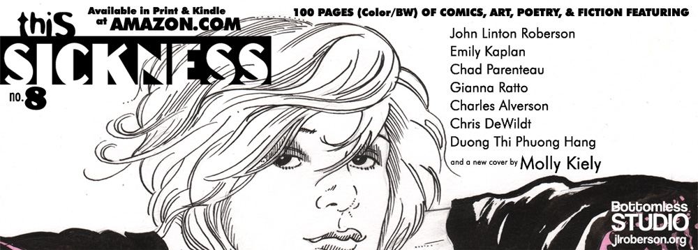 THIS SICKNESS 8 from Bottomless Studio, featuring John Linton Roberson, Emily Kaplan, Chad Parenteau, Charles Alverson, Gianna Ratto, Chris DeWildt and a cover by Molly Kiely. 100 pages! Available in print & Kindle at Amazon!